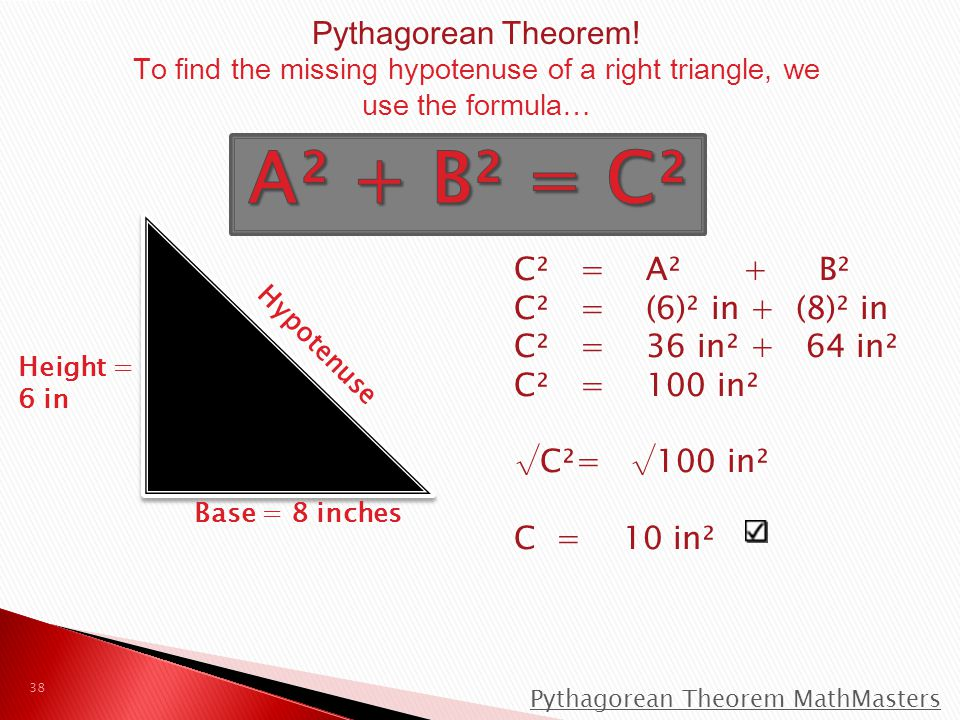 A² + B² = C² Pythagorean Theorem! C² = A² + B² C² = (6)² in + (8)² in