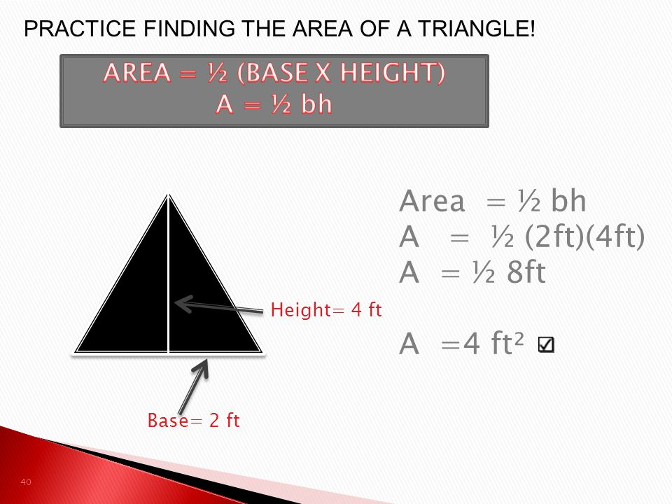 Area = ½ bh A = ½ (2ft)(4ft) A = ½ 8ft A =4 ft²