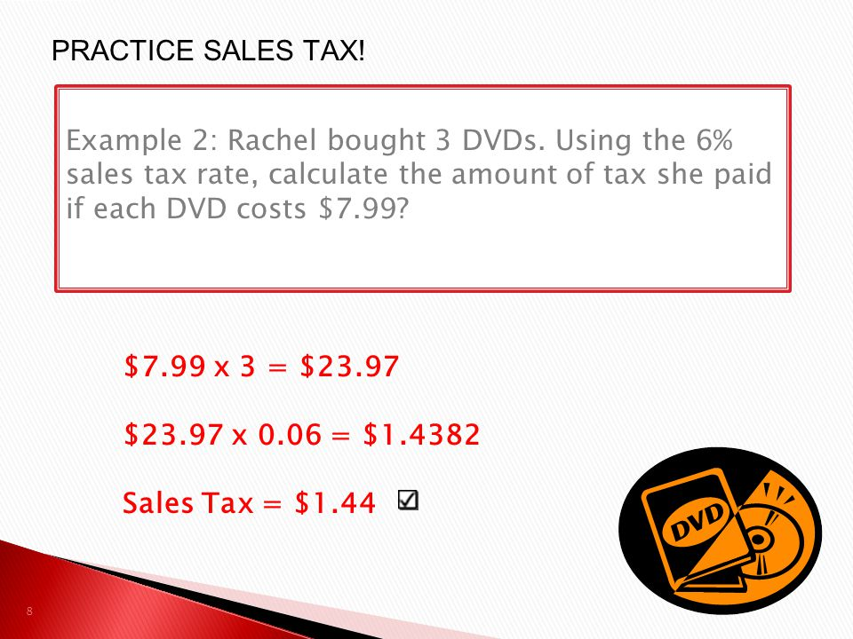 PRACTICE SALES TAX! Example 2: Rachel bought 3 DVDs. Using the 6% sales tax rate, calculate the amount of tax she paid if each DVD costs $7.99