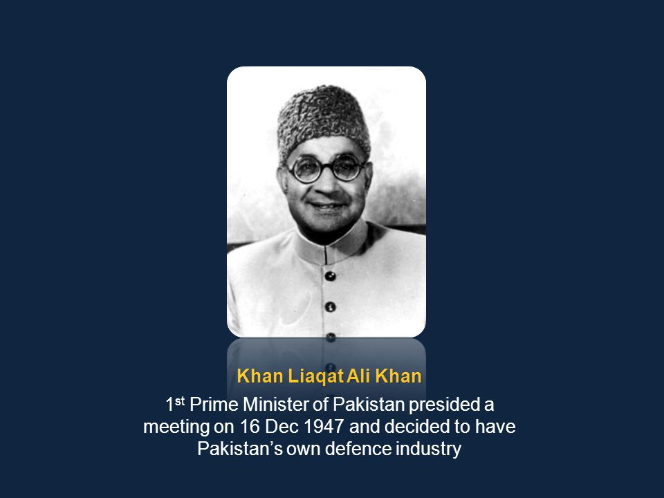 Khan Liaqat Ali Khan 1st Prime Minister of Pakistan presided a meeting on 16 Dec 1947 and decided to have Pakistan's own defence industry.