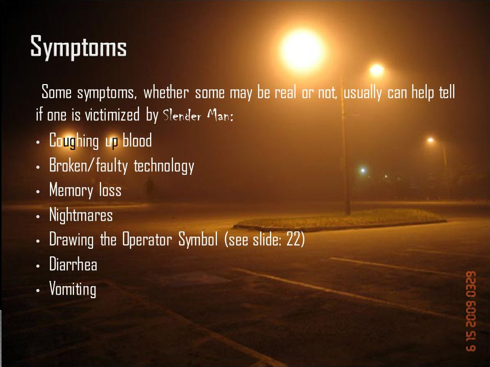Symptoms Some symptoms, whether some may be real or not, usually can help tell if one is victimized by Slender Man: