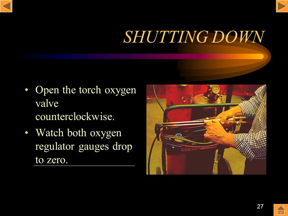SHUTTING DOWN Open the torch oxygen valve counterclockwise.