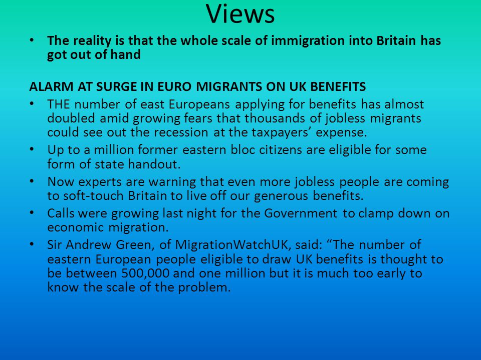 Views The reality is that the whole scale of immigration into Britain has got out of hand. ALARM AT SURGE IN EURO MIGRANTS ON UK BENEFITS.