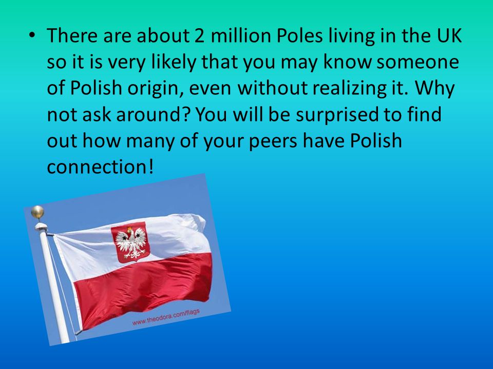 There are about 2 million Poles living in the UK so it is very likely that you may know someone of Polish origin, even without realizing it.