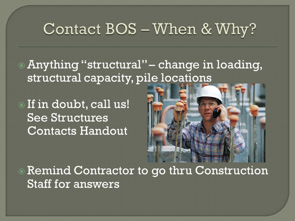 Contact BOS – When & Why Anything structural – change in loading, structural capacity, pile locations.