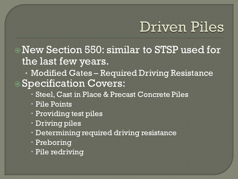 Driven Piles New Section 550: similar to STSP used for the last few years. Modified Gates – Required Driving Resistance.