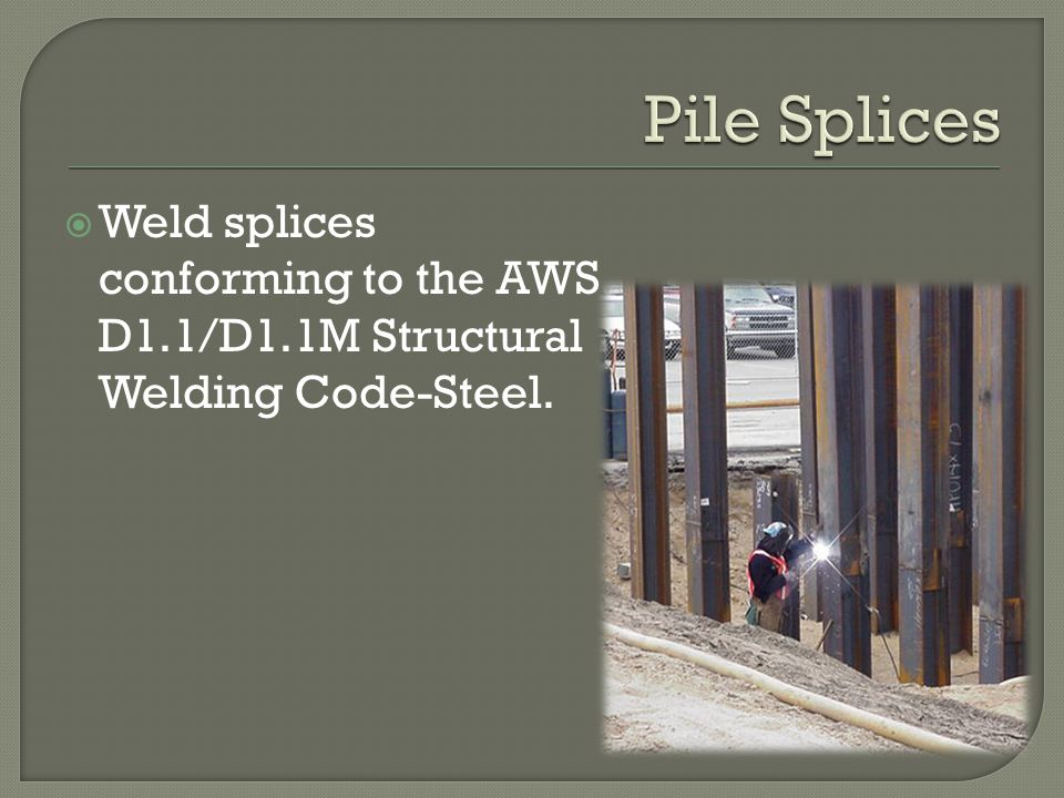 Pile Splices Weld splices conforming to the AWS D1.1/D1.1M Structural Welding Code-Steel.