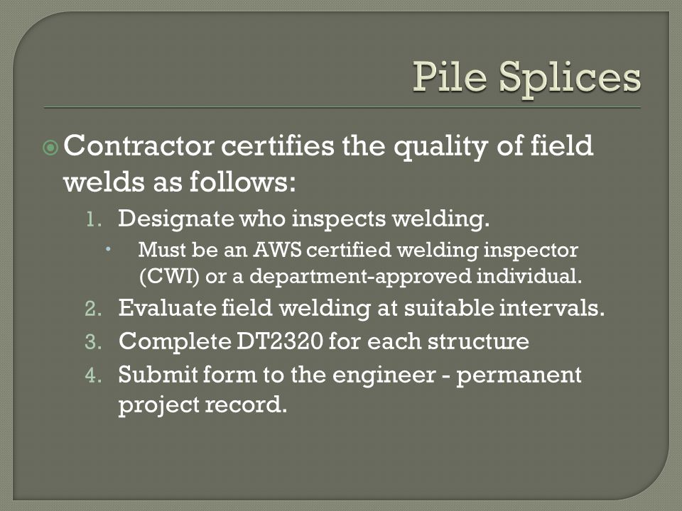 Pile Splices Contractor certifies the quality of field welds as follows: Designate who inspects welding.