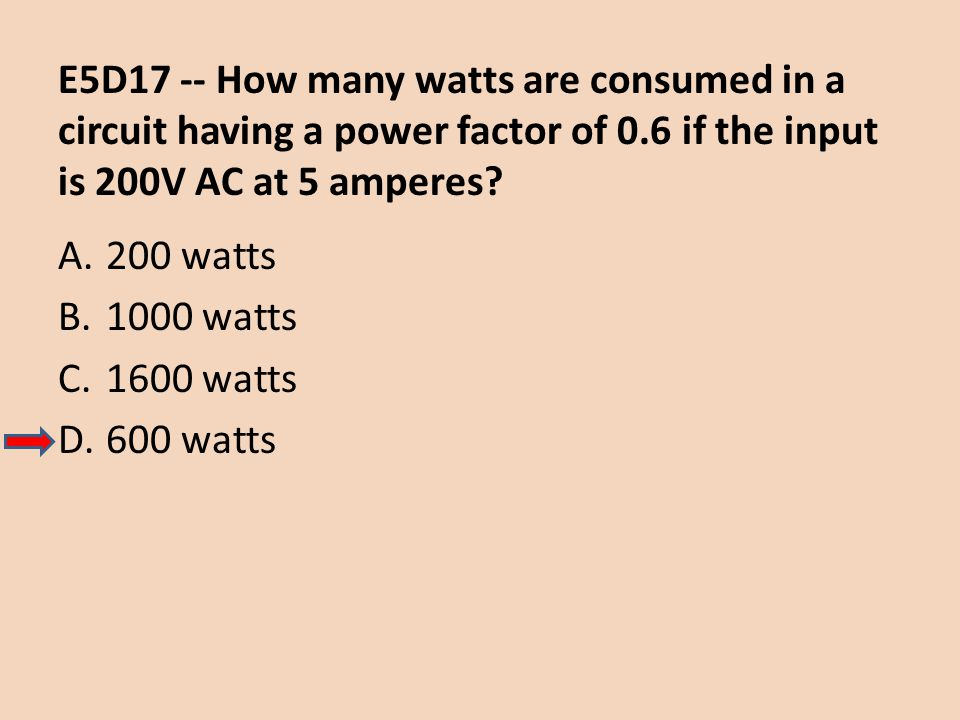 E5D17 -- How many watts are consumed in a circuit having a power factor of 0.6 if the input is 200V AC at 5 amperes
