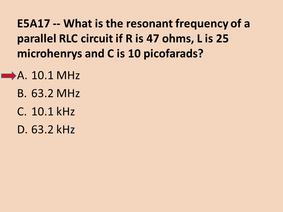 E5A17 -- What is the resonant frequency of a parallel RLC circuit if R is 47 ohms, L is 25 microhenrys and C is 10 picofarads