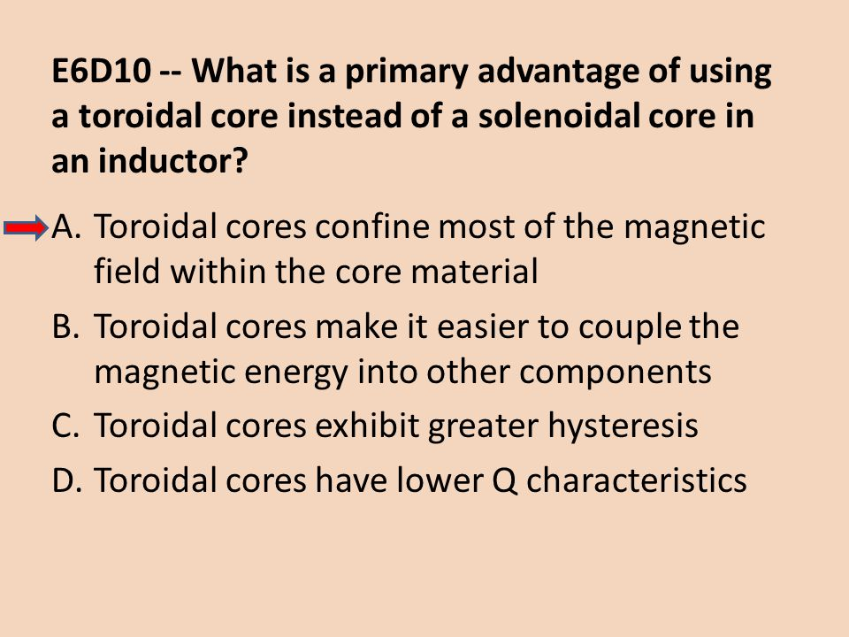 E6D10 -- What is a primary advantage of using a toroidal core instead of a solenoidal core in an inductor