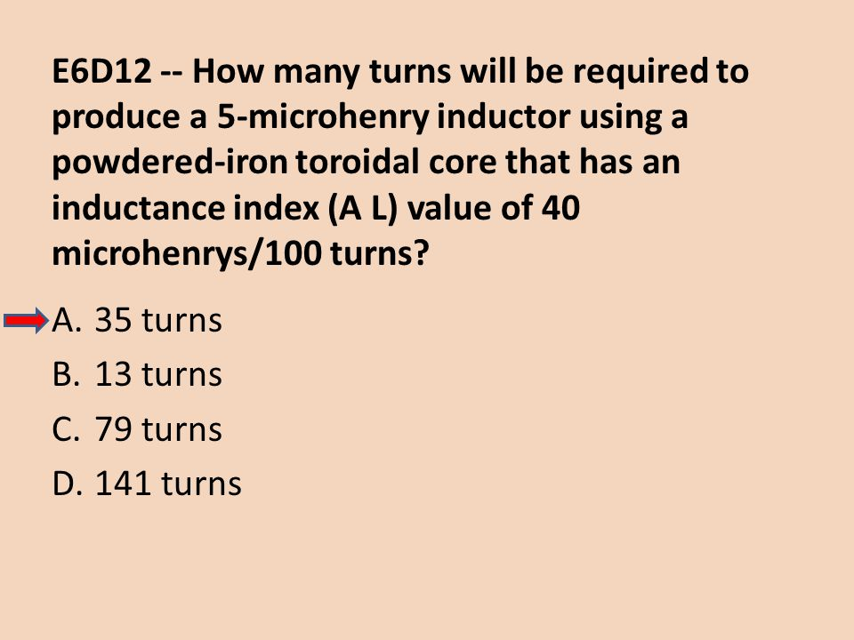 E6D12 -- How many turns will be required to produce a 5-microhenry inductor using a powdered-iron toroidal core that has an inductance index (A L) value of 40 microhenrys/100 turns