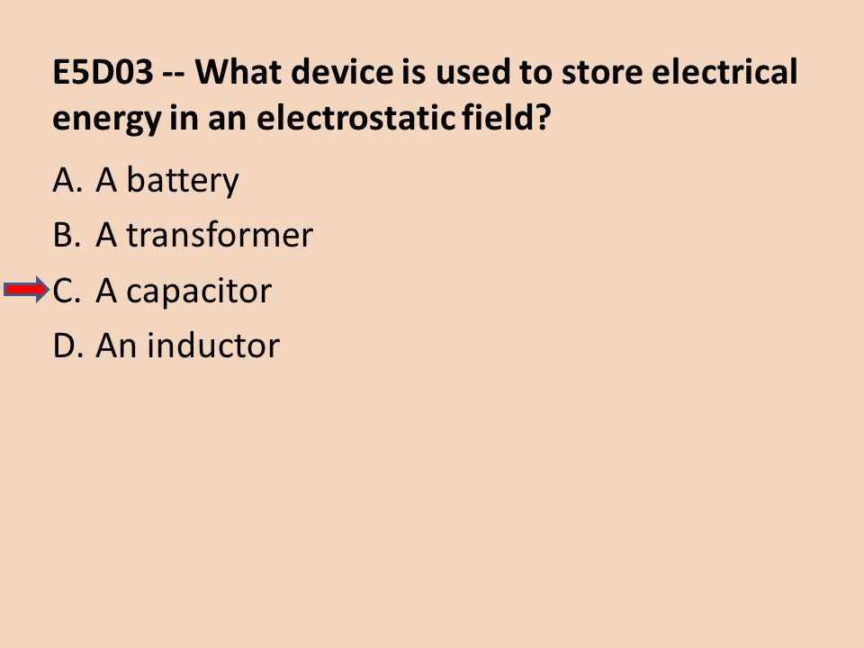 E5D03 -- What device is used to store electrical energy in an electrostatic field