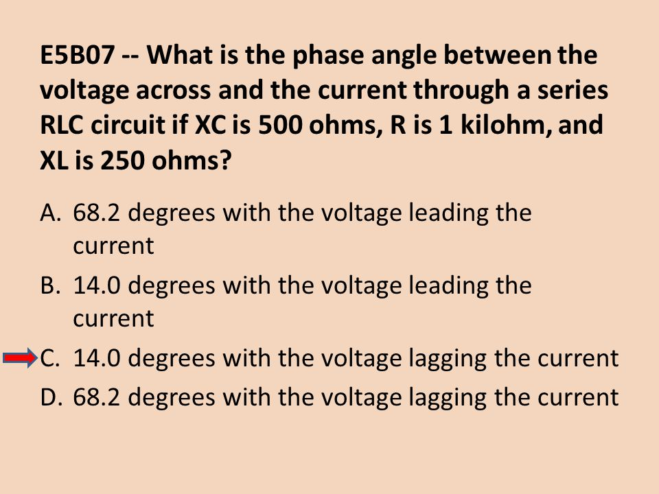 E5B07 -- What is the phase angle between the voltage across and the current through a series RLC circuit if XC is 500 ohms, R is 1 kilohm, and XL is 250 ohms