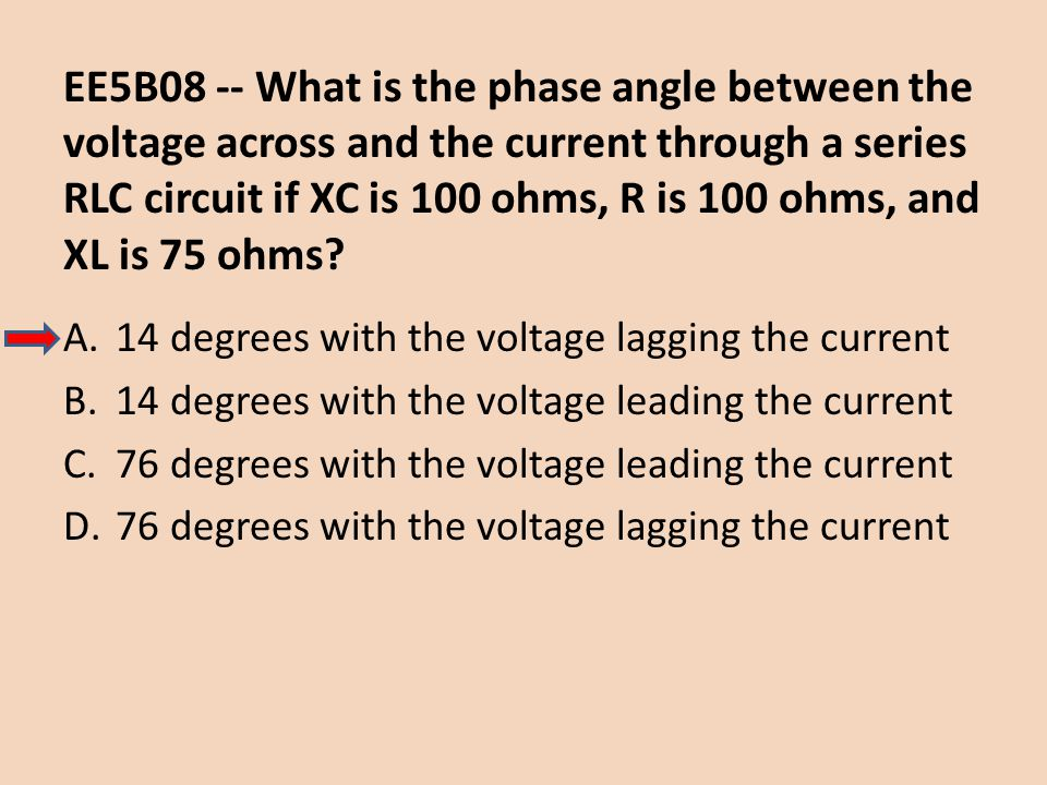 EE5B08 -- What is the phase angle between the voltage across and the current through a series RLC circuit if XC is 100 ohms, R is 100 ohms, and XL is 75 ohms