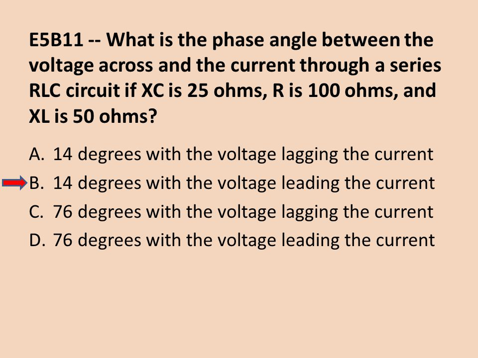 E5B11 -- What is the phase angle between the voltage across and the current through a series RLC circuit if XC is 25 ohms, R is 100 ohms, and XL is 50 ohms