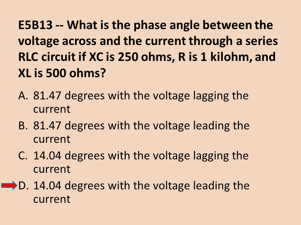 E5B13 -- What is the phase angle between the voltage across and the current through a series RLC circuit if XC is 250 ohms, R is 1 kilohm, and XL is 500 ohms