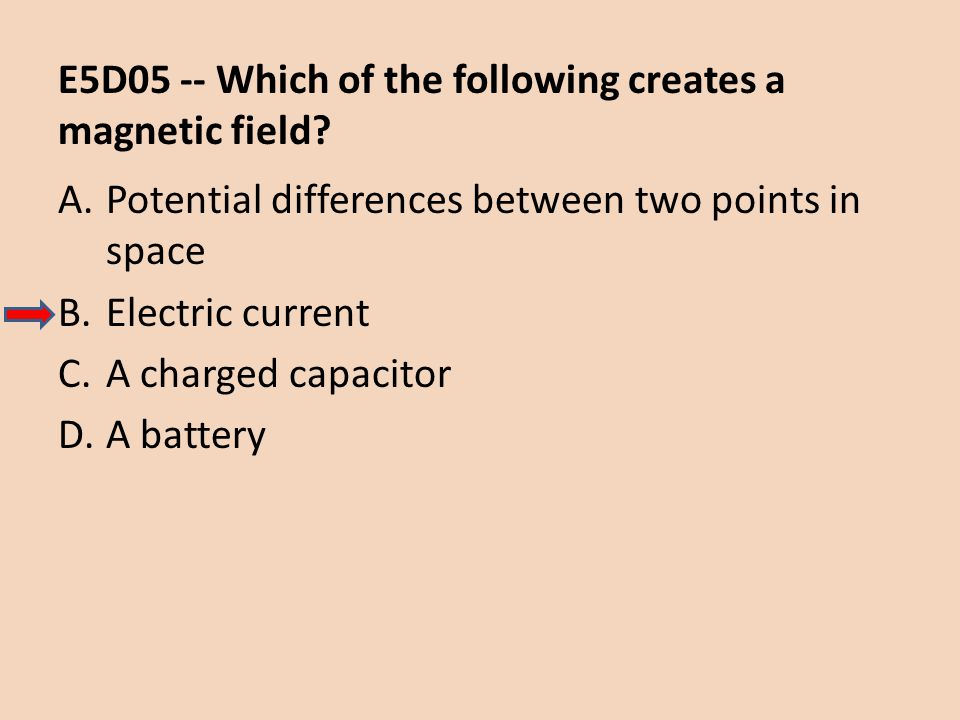 E5D05 -- Which of the following creates a magnetic field
