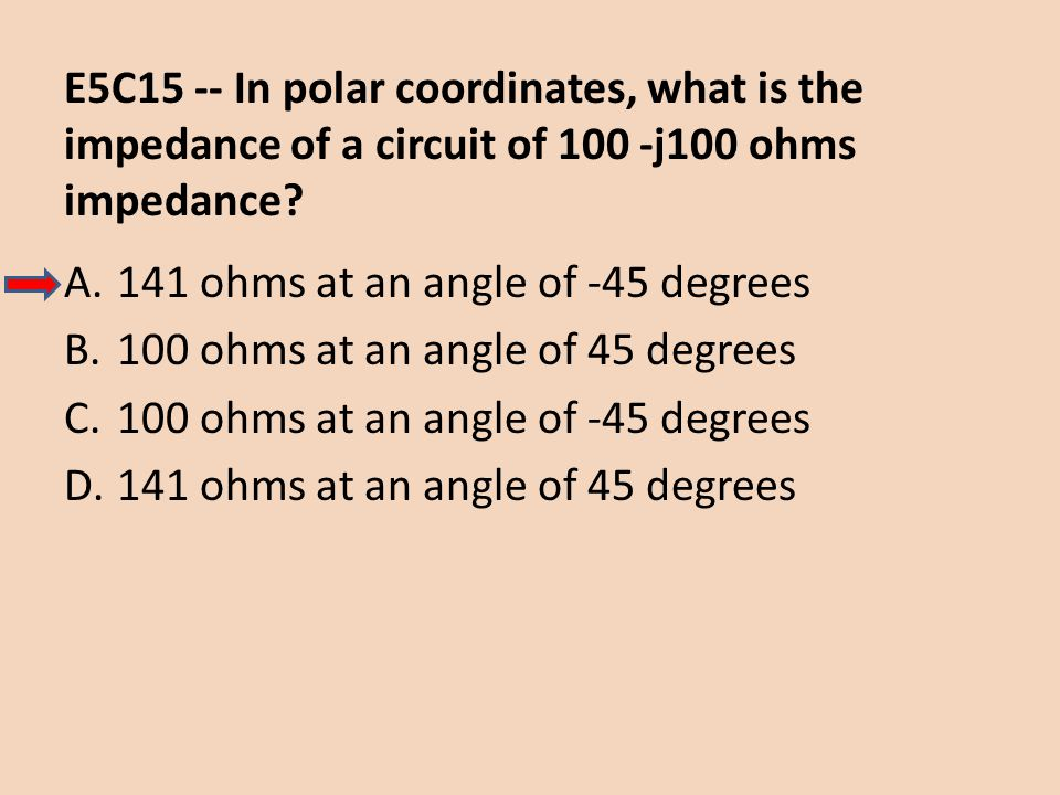 E5C15 -- In polar coordinates, what is the impedance of a circuit of 100 -j100 ohms impedance