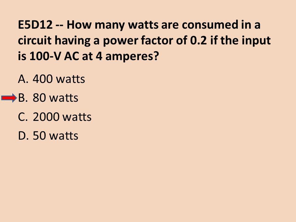 E5D12 -- How many watts are consumed in a circuit having a power factor of 0.2 if the input is 100-V AC at 4 amperes