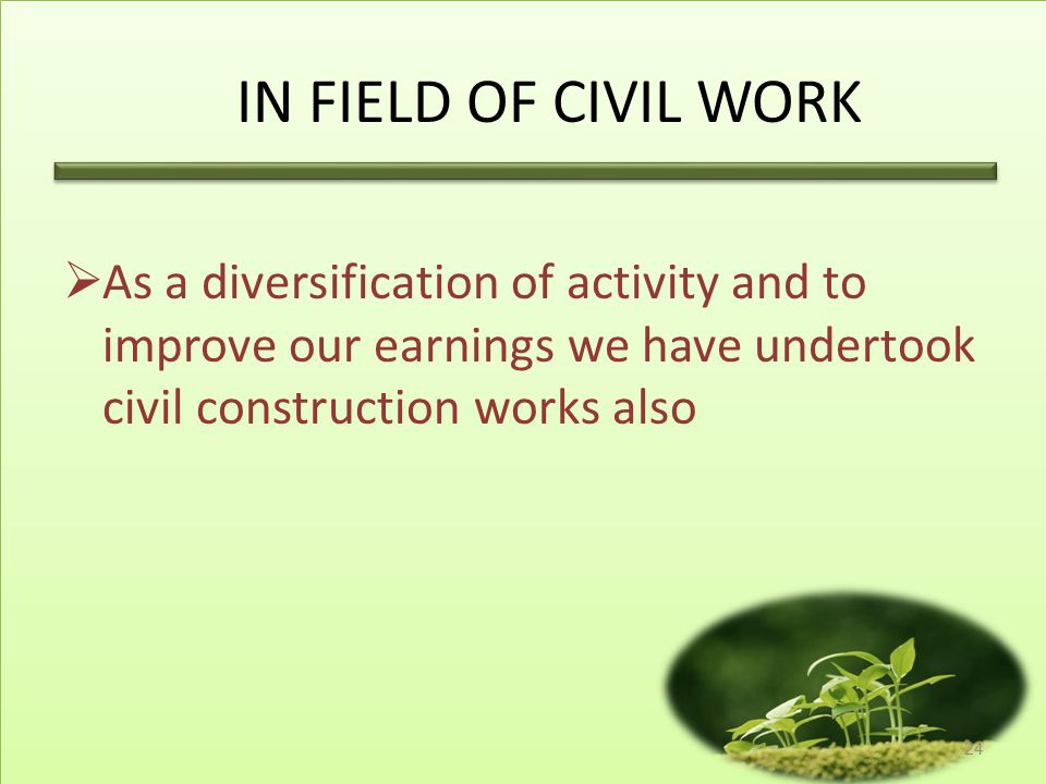 IN FIELD OF CIVIL WORK As a diversification of activity and to improve our earnings we have undertook civil construction works also.