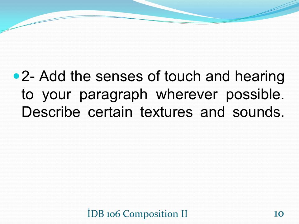 2- Add the senses of touch and hearing to your paragraph wherever possible. Describe certain textures and sounds.