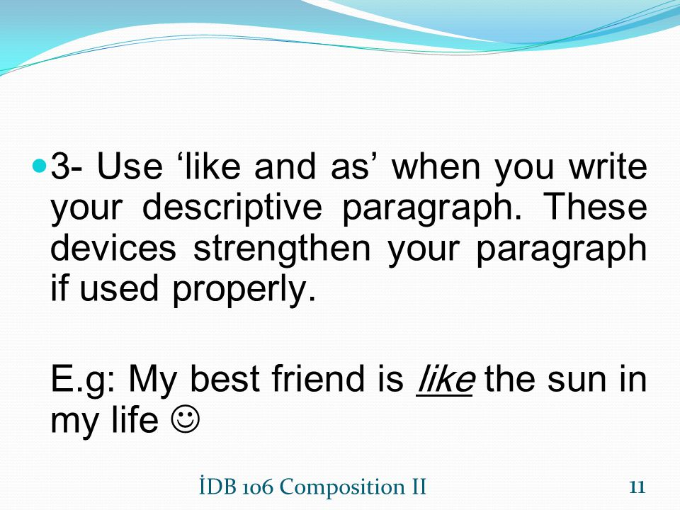E.g: My best friend is like the sun in my life 