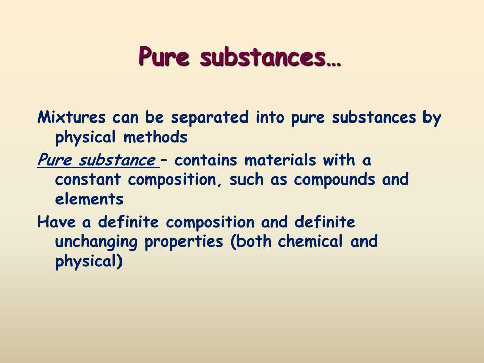 Pure substances… Mixtures can be separated into pure substances by physical methods.