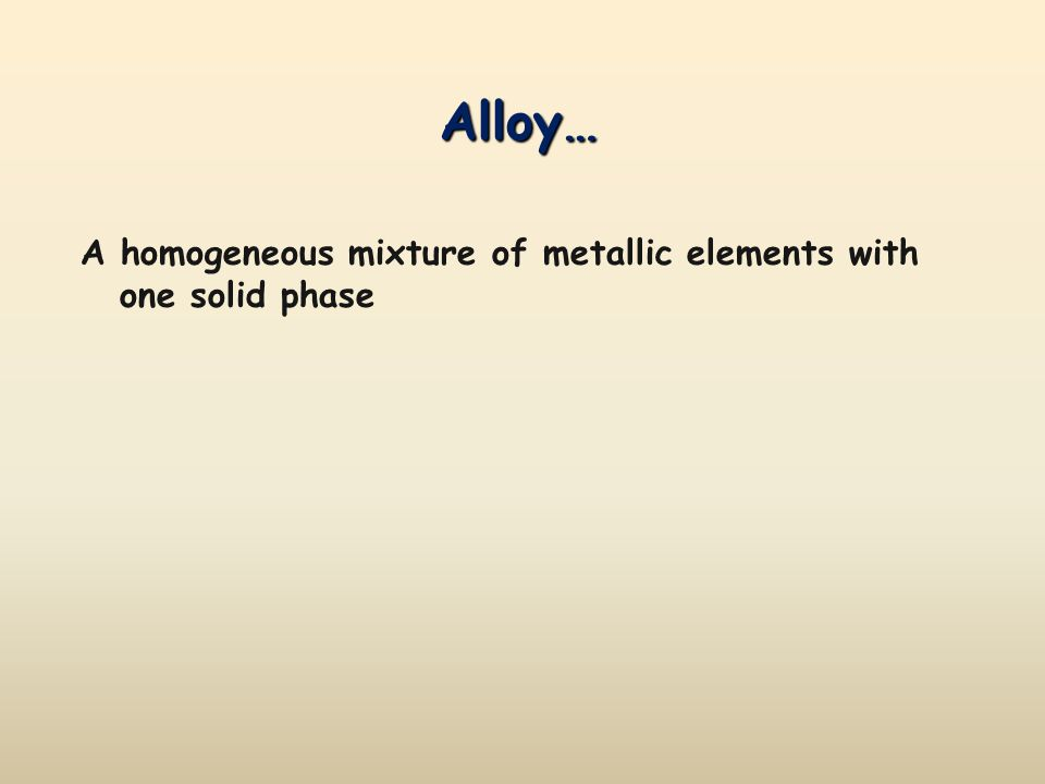 Alloy… A homogeneous mixture of metallic elements with one solid phase