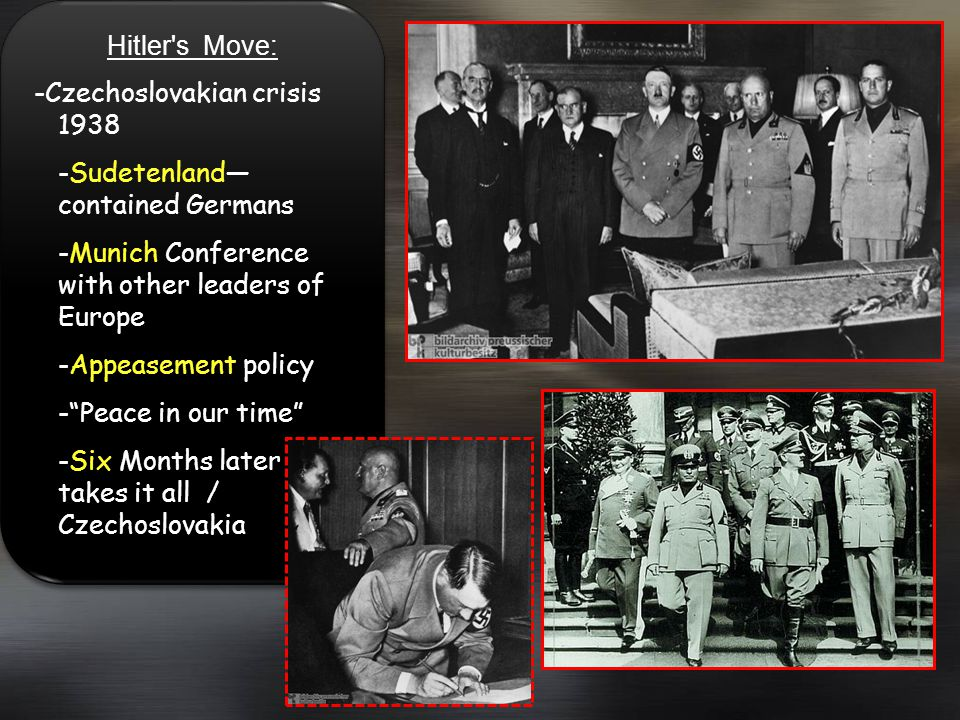 Hitler s Move: -Czechoslovakian crisis 1938. -Sudetenland—contained Germans. -Munich Conference with other leaders of Europe.