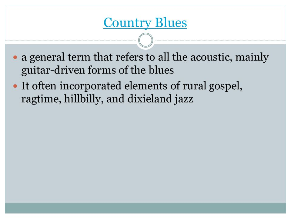 Country Blues a general term that refers to all the acoustic, mainly guitar-driven forms of the blues.
