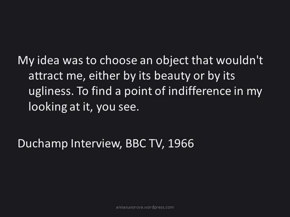My idea was to choose an object that wouldn t attract me, either by its beauty or by its ugliness. To find a point of indifference in my looking at it, you see. Duchamp Interview, BBC TV, 1966