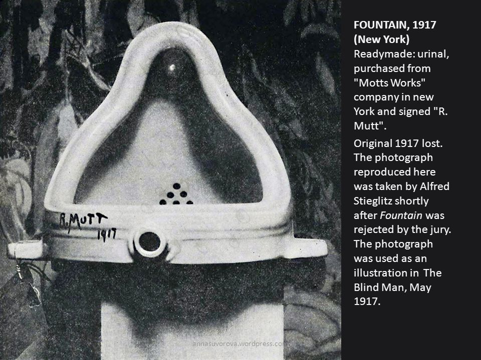 FOUNTAIN, 1917 (New York) Readymade: urinal, purchased from Motts Works company in new York and signed R. Mutt . Original 1917 lost. The photograph reproduced here was taken by Alfred Stieglitz shortly after Fountain was rejected by the jury. The photograph was used as an illustration in The Blind Man, May