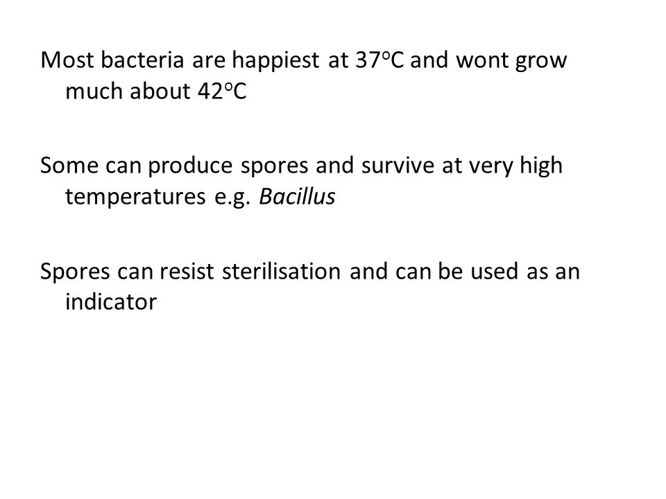 Most bacteria are happiest at 37oC and wont grow much about 42oC Some can produce spores and survive at very high temperatures e.g.