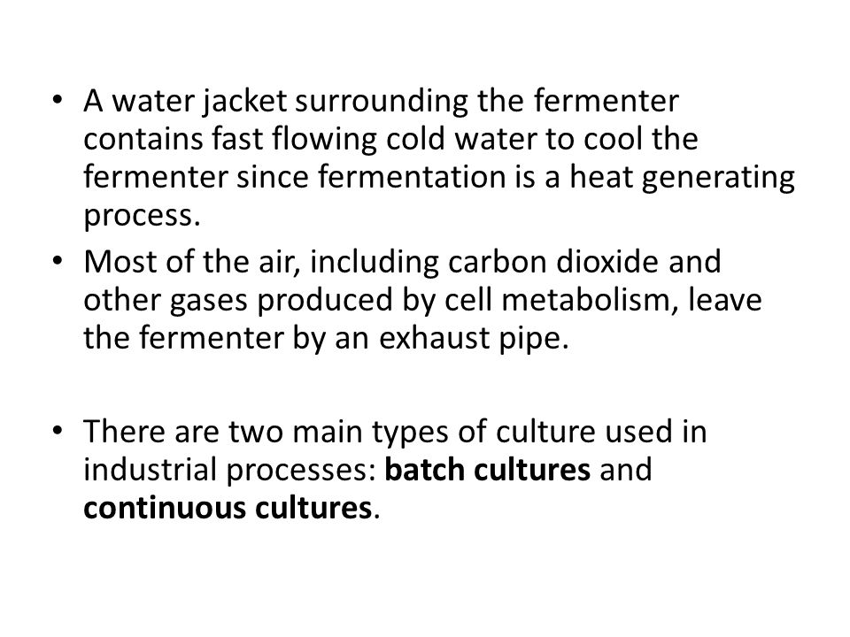 A water jacket surrounding the fermenter contains fast flowing cold water to cool the fermenter since fermentation is a heat generating process.