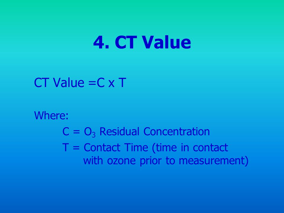4. CT Value CT Value =C x T Where: C = O3 Residual Concentration