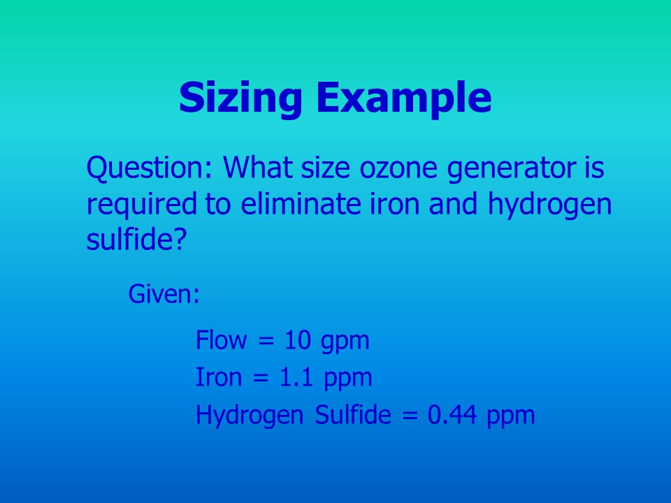 Sizing Example Question: What size ozone generator is required to eliminate iron and hydrogen sulfide