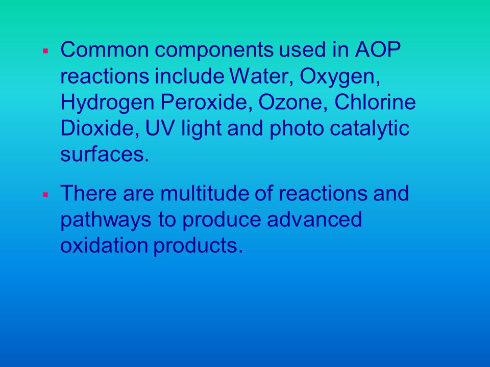 Common components used in AOP reactions include Water, Oxygen, Hydrogen Peroxide, Ozone, Chlorine Dioxide, UV light and photo catalytic surfaces.