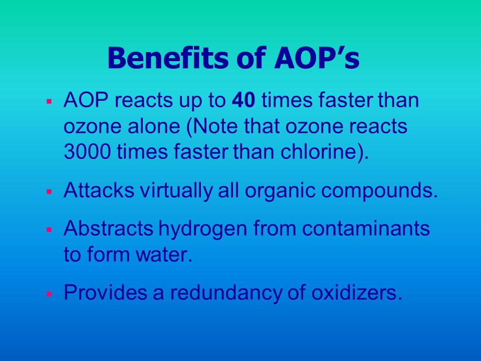 Benefits of AOP's AOP reacts up to 40 times faster than ozone alone (Note that ozone reacts 3000 times faster than chlorine).