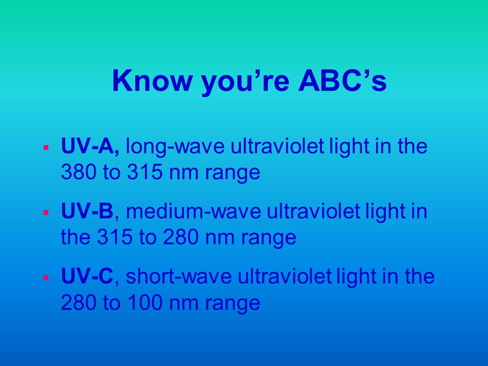 Know you're ABC's UV-A, long-wave ultraviolet light in the 380 to 315 nm range. UV-B, medium-wave ultraviolet light in the 315 to 280 nm range.