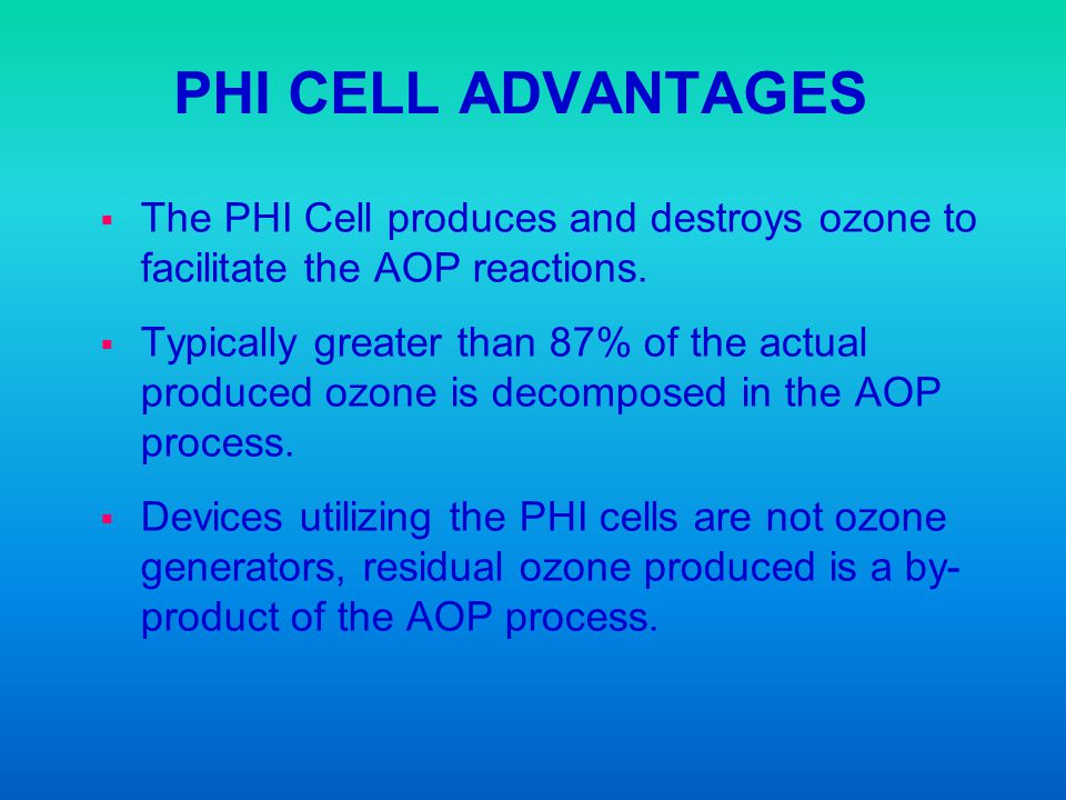 PHI CELL ADVANTAGES The PHI Cell produces and destroys ozone to facilitate the AOP reactions.