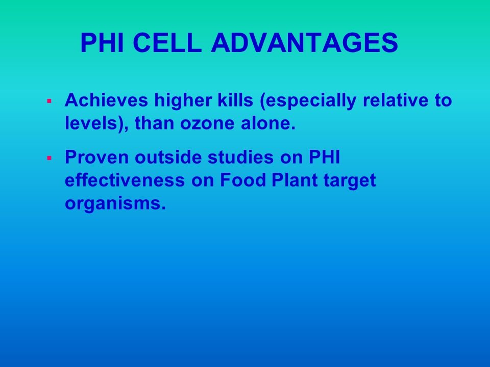 PHI CELL ADVANTAGES Achieves higher kills (especially relative to levels), than ozone alone.