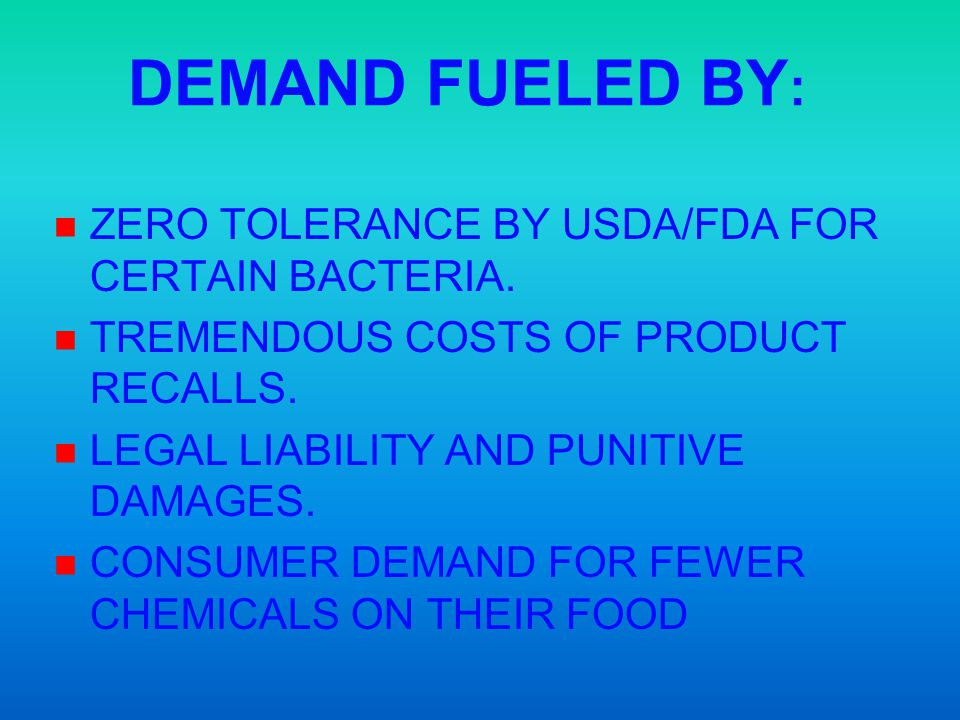 DEMAND FUELED BY: ZERO TOLERANCE BY USDA/FDA FOR CERTAIN BACTERIA.