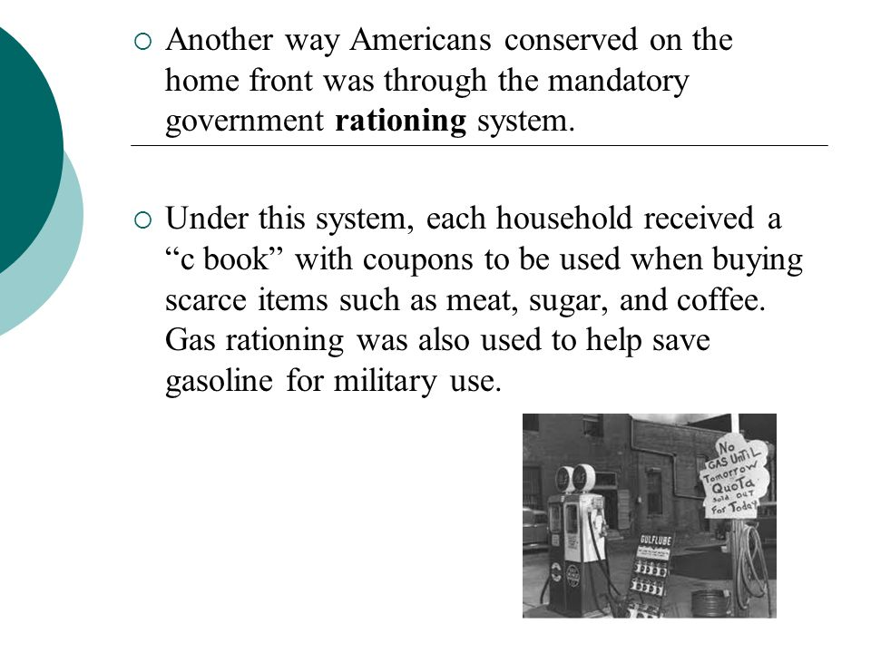 Another way Americans conserved on the home front was through the mandatory government rationing system.