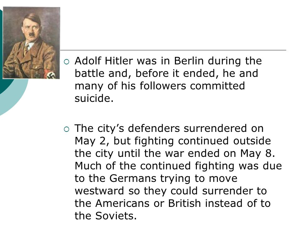 Adolf Hitler was in Berlin during the battle and, before it ended, he and many of his followers committed suicide.