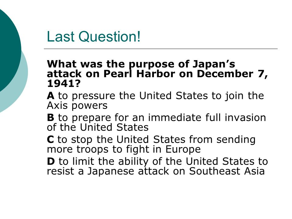 Last Question! What was the purpose of Japan's attack on Pearl Harbor on December 7, 1941 A to pressure the United States to join the Axis powers.