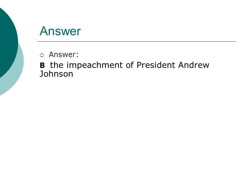 Answer Answer: B the impeachment of President Andrew Johnson