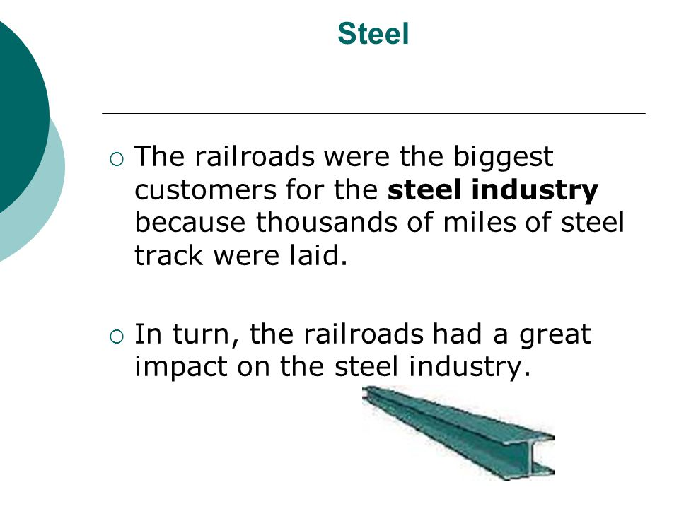 Steel The railroads were the biggest customers for the steel industry because thousands of miles of steel track were laid.