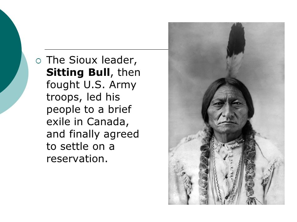 The Sioux leader, Sitting Bull, then fought U. S