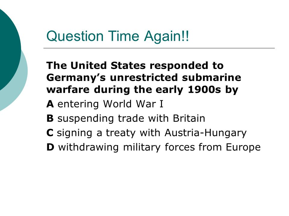 Question Time Again!! The United States responded to Germany's unrestricted submarine warfare during the early 1900s by.